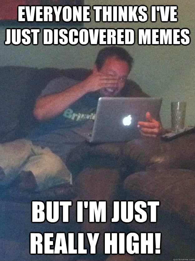 everyone thinks i've just discovered memes but i'm just really high! - everyone thinks i've just discovered memes but i'm just really high!  Misc