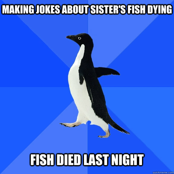 Making jokes about sister's fish dying Fish died last night - Making jokes about sister's fish dying Fish died last night  Socially Awkward Penguin