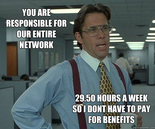 you are responsible for our entire network 29.50 hours a week so i dont have to pay for benefits - you are responsible for our entire network 29.50 hours a week so i dont have to pay for benefits  Scumbag boss