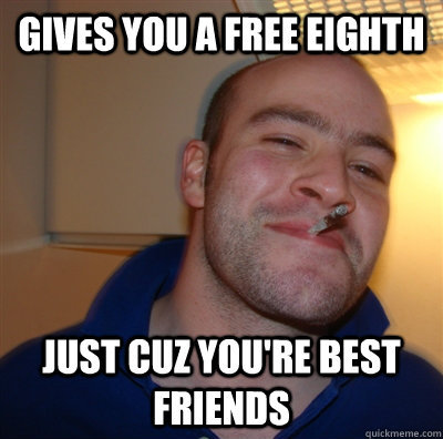 Gives you a free eighth just cuz you're best friends