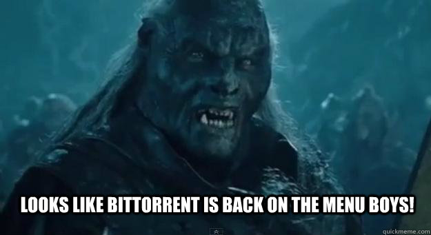Looks like BitTorrent is back on the menu boys!