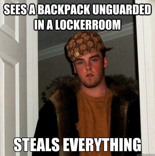 Sees a backpack unguarded in a lockerroom Steals everything - Sees a backpack unguarded in a lockerroom Steals everything  Scumbag Steve