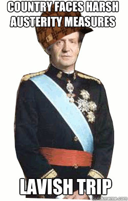Country faces harsh austerity measures Lavish trip  Scumbag King of Spain