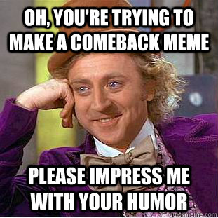 Oh, you're trying to make a comeback meme please impress me with your humor - Oh, you're trying to make a comeback meme please impress me with your humor  Condescending Wonka