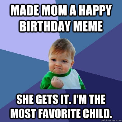 9e885f9b74518172a18f97527ff56ac96e9e9e2bbb9b01b49b7a8695fda36ec5 made mom a happy birthday meme she gets it i'm the most favorite