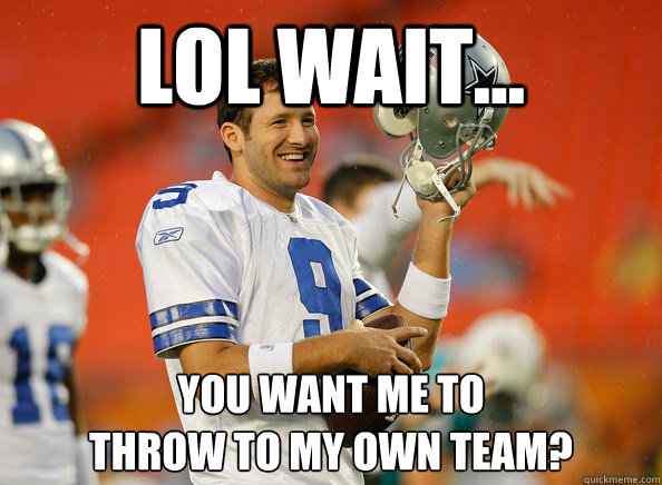 lol wait... you want me to throw to my own team? - lol wait... you want me to throw to my own team?  Tony