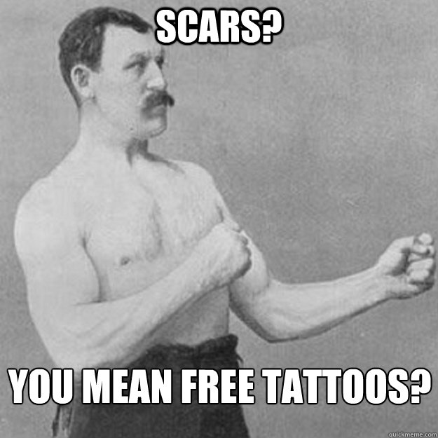 Scars? You mean free tattoos? - Scars? You mean free tattoos?  overly manly man