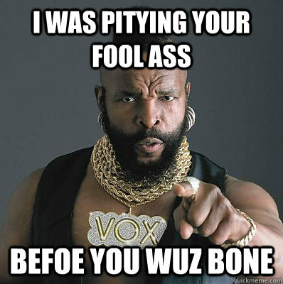 I was pitying your fool ass befoe you wuz bone