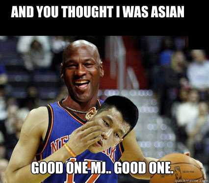 And you Thought I was Asian Good One MJ.. Good One.