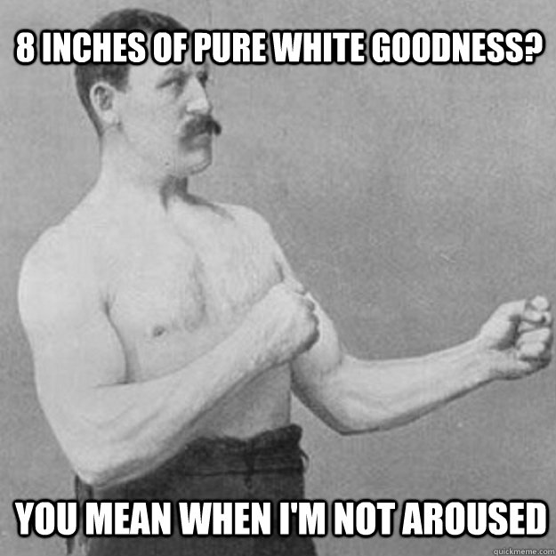 8 inches of pure white goodness? you mean when I'm not aroused - 8 inches of pure white goodness? you mean when I'm not aroused  overly manly man