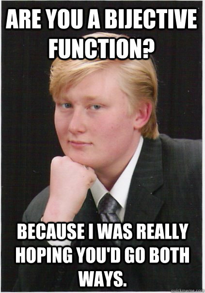 Are you a bijective function? Because I was really hoping you'd go both ways.