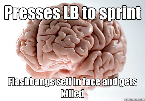 Presses LB to sprint Flashbangs self in face and gets killed - Presses LB to sprint Flashbangs self in face and gets killed  Scumbag Brain