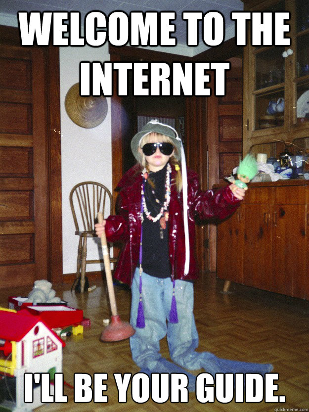 Welcome to the Internet I'll be your guide. - Welcome to the Internet I'll be your guide.  Welcome to the Internet.
