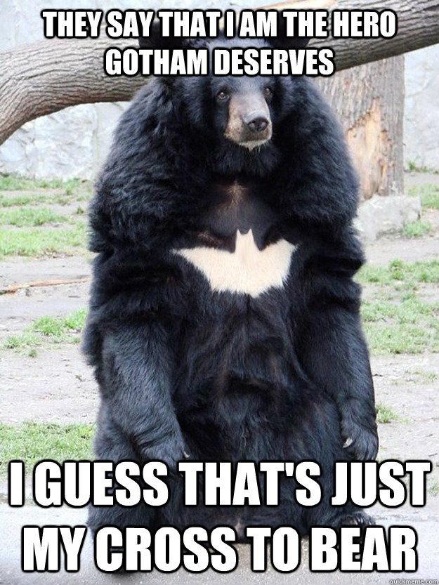 They say that I am the hero gotham deserves I guess that's just my cross to bear - They say that I am the hero gotham deserves I guess that's just my cross to bear  Batman Bear