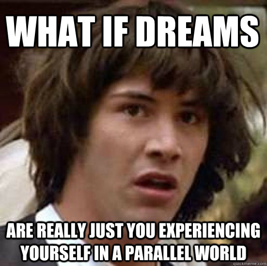 What if dreams are really just you experiencing yourself in a parallel world  - What if dreams are really just you experiencing yourself in a parallel world   conspiracy keanu