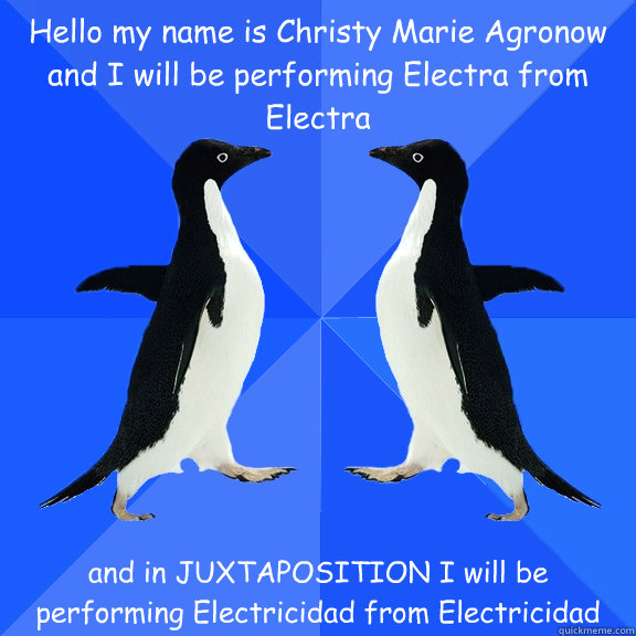 Hello my name is Christy Marie Agronow and I will be performing Electra from Electra and in JUXTAPOSITION I will be performing Electricidad from Electricidad  Dancing penguins