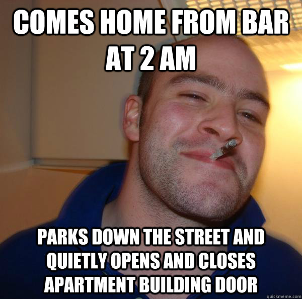 comes home from bar at 2 am parks down the street and quietly opens and closes apartment building door - comes home from bar at 2 am parks down the street and quietly opens and closes apartment building door  Misc