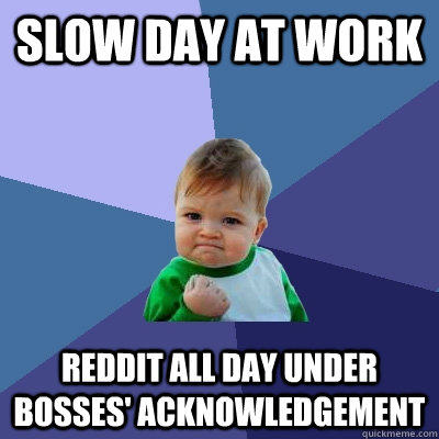 slow day at work Reddit all day under bosses' acknowledgement - slow day at work Reddit all day under bosses' acknowledgement  Success Kid