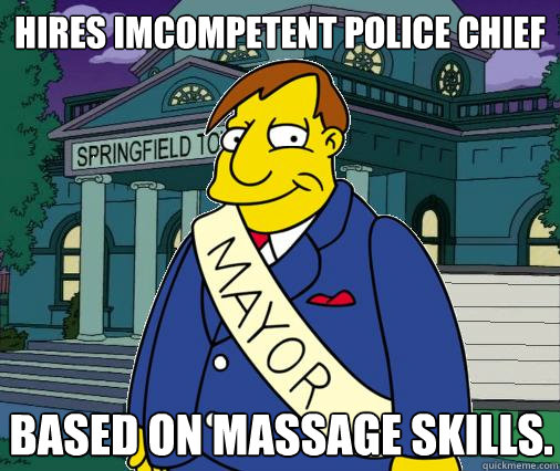 Hires imcompetent police chief based on massage skills.