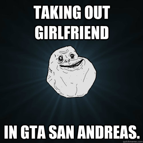 Taking out girlfriend in gta san Andreas. - Taking out girlfriend in gta san Andreas.  Forever Alone