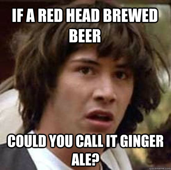 If a red head brewed beer Could you call it Ginger Ale? - If a red head brewed beer Could you call it Ginger Ale?  conspiracy keanu