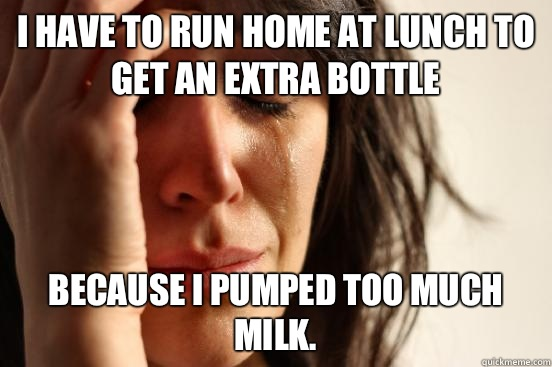 I have to run home at lunch to get an extra bottle Because I pumped too much milk.  - I have to run home at lunch to get an extra bottle Because I pumped too much milk.   First World Problems