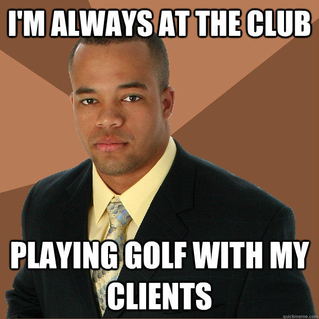i'm always at the club playing golf with my clients - i'm always at the club playing golf with my clients  Successful Black Man