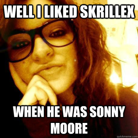 Well I liked Skrillex When he was Sonny Moore - Well I liked Skrillex When he was Sonny Moore  Connie the Condescending Hipster