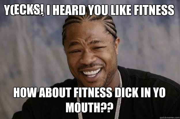 YO GIRL, I HEARD YOU LIKE FITNESS HOW ABOUT FITNESS DICK IN YO MOUTH?? ECKS! - YO GIRL, I HEARD YOU LIKE FITNESS HOW ABOUT FITNESS DICK IN YO MOUTH?? ECKS!  Xzibit meme