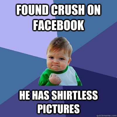 Found crush on facebook he has shirtless pictures - Found crush on facebook he has shirtless pictures  Success Kid