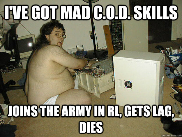 I've got Mad C.O.D. skills Joins the army in rl, gets lag, dies - I've got Mad C.O.D. skills Joins the army in rl, gets lag, dies  Basement Nerd