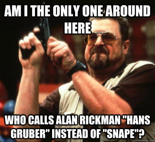 Am i the only one around here who calls Alan rickman