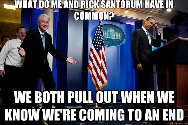 what do me and rick santorum have in common? we both pull out when we know we're coming to an end - what do me and rick santorum have in common? we both pull out when we know we're coming to an end  Inappropriate Timing Bill Clinton