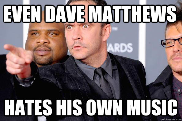 Even dave matthews Hates his own music - Even dave matthews Hates his own music  DMB sucks