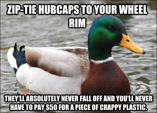 Zip-tie hubcaps to your wheel rim They'll absolutely never fall off and you'll never have to pay $50 for a piece of crappy plastic. - Zip-tie hubcaps to your wheel rim They'll absolutely never fall off and you'll never have to pay $50 for a piece of crappy plastic.  Actual Advice Mallard