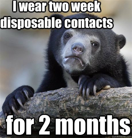 I wear two week disposable contacts for 2 months - I wear two week disposable contacts for 2 months  Confession Bear