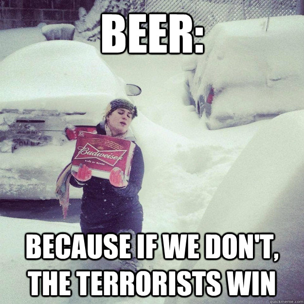 beer: because if we don't, the terrorists win - beer: because if we don't, the