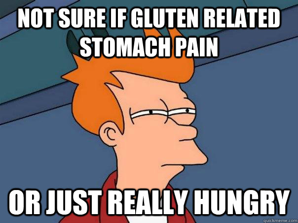 Not sure if gluten related stomach pain Or just really hungry - Not sure if gluten related stomach pain Or just really hungry  Futurama Fry