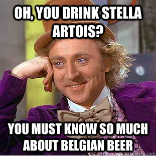 9ea95c09d2d9ab95a295abc49dedd3b81467b2659e2abead5e3be146e3dbe1f2 oh, you drink stella artois? you must know so much about belgian