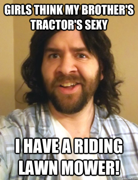 girls think my brother's tractor's sexy i have a riding lawn mower!