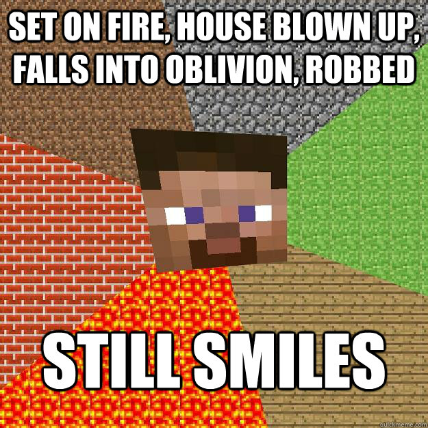 Set on fire, house blown up, falls into oblivion, robbed Still smiles - Set on fire, house blown up, falls into oblivion, robbed Still smiles  Minecraft