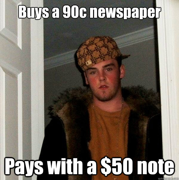Buys a 90c newspaper Pays with a $50 note - Buys a 90c newspaper Pays with a $50 note  Scumbag Steve