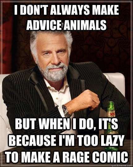 I don't always make advice animals but when I do, it's because I'm too lazy to make a rage comic - I don't always make advice animals but when I do, it's because I'm too lazy to make a rage comic  The Most Interesting Man In The World