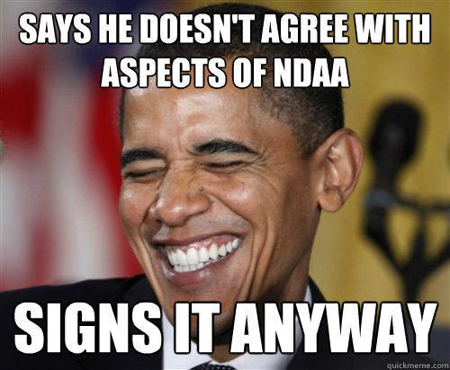 Says he doesn't agree with aspects of NDAA Signs it anyway  Scumbag Obama