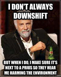 I don't always downshift but when i do, I make sure it's next to a Prius so they hear me harming the environment