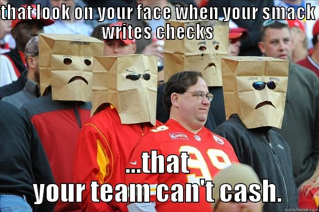 THAT LOOK ON YOUR FACE WHEN YOUR SMACK WRITES CHECKS ...THAT YOUR TEAM CAN'T CASH. Misc
