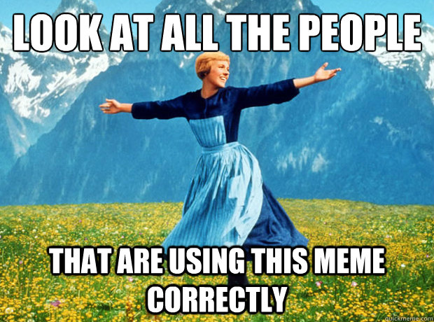 Look at all the people that are using this meme correctly - Look at all the people that are using this meme correctly  Sound of Music- Election