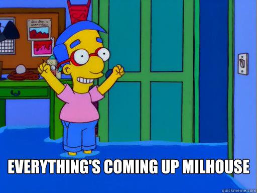 9eb3386772c1c51904160059bd9ff6fa1474fabd01e9ff2f0c9af1aa56fd0093 everythings coming up milhouse memes quickmeme,Everythings Coming Up Milhouse Meme
