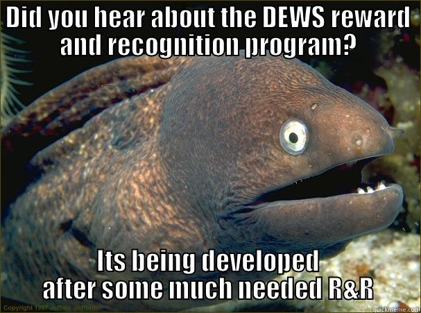 reward and recognition program - DID YOU HEAR ABOUT THE DEWS REWARD AND RECOGNITION PROGRAM? ITS BEING DEVELOPED AFTER SOME MUCH NEEDED R&R Bad Joke Eel