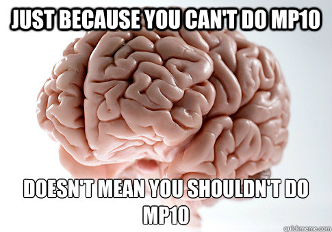 Just because you can't do MP10 Doesn't mean you shouldn't do MP10  - Just because you can't do MP10 Doesn't mean you shouldn't do MP10   Scumbag Brain